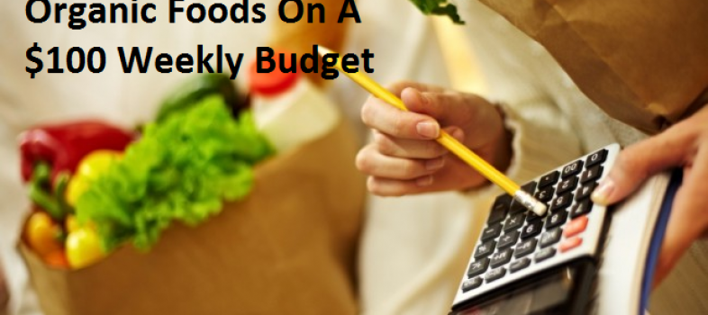 10 Things You Can Do To Eat Organic Foods On A $100 Weekly Budget